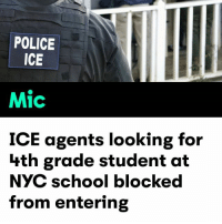 """Children, Doe, and Memes: POLICE  ICE  Mic  ICE agents looking for  hth grade student at  NYC school blocked  from entering ICE agents have absolutely NO business in targeting children! 😠😠 ... Props to the school officials that blocked them from entering the school! 💯✊🏾✊🏽 RESIST - - """"An officer from the U.S. Citizenship and Immigration Services was denied entry to an elementary school in Queens, New York, on Thursday when they arrived looking for a fourth-grade student, Mayor Bill de Blasio's office reported. A school safety agent and administrator turned the ICE agent away when they arrived at Public School 58 without a warrant, Gothamist reported. Mayoral spokesman Eric Phillips noted on Twitter that the agent left when school officials failed to provide assistance, and that it was unclear why the agent was trying to locate the student. """"All students, regardless of immigration status, are welcome in NYC public schools, and parents should rest assured that we will do everything in our power to protect students, staff and families,"""" Schools Chancellor Carmen Fariña said in a statement, as quoted by Gothamist. """"The federal agent was turned away — we're looking into this incident and are providing schools with additional information on our protocol and more trainings."""" The public school's refusal to cooperate with the ICE agent is in line with the New York City Department of Education's policy on federal immigration agents. As stated on their website, the city's DOE """"does not consent to non-local law enforcement accessing school facilities in any circumstances, and principals and other school personnel may not give consent."""" by Alison Durkee. HereToStay NotMyPresident Undocumented immigrants Not1More immigration"""