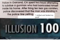 "Police: Police in Oakland, CA spent two hours attempting  to subdue a gunman who had barricaded himself  inside his home. After firing ten tear gas canisters  police discovered that the man was standing in  the police line yelling, ""1 shitted and farded my  ILLUSION 100"