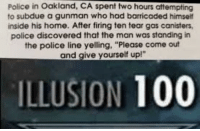 "Anaconda, Memes, and Police: Police in Oakland, CA spent two hours attempting  to subdue a gunman who had barricaded himself  inside his home. After firing ten tear gas canisters,  police discovered that the man was standing in  the police line yelling, ""Please come out  and give yourself up!""  ILLUSION 100 Bamboozled again via /r/memes http://bit.ly/2BLLIwF"