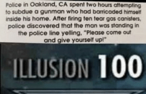 "Anaconda, Dank, and Memes: Police in Oakland, CA spent two hours attempting  to subdue a gunman who had barricaded himself  inside his home. After firing ten tear gas canisters,  police discovered that the man was standing in  the police line yelling, ""Please come out  and give yourself up!""  ILLUSION 100 Bamboozled again by Croccodoggo MORE MEMES"