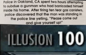 "Anaconda, Police, and Home: Police in Oakland, CA spent two hours attempting  to subdue a gunman who had barricaded himself  inside his home. After firing ten tear gas canisters,  police discovered that the man was standing in  the police line yelling, ""Please come out  and give yourself up!""  ILLUSION 100 Mans got strategies"