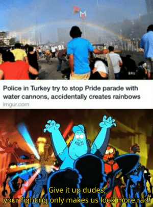 Give it up!: Police in Turkey try to stop Pride parade with  water cannons, accidentally creates rainbows  imgur.com  Give it up dudes  your fighting only makes us look more rad!  Σ Give it up!