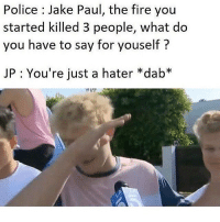my friend @gamecub3 just released a song press the link in his bio to listen hurry before soundcloud shuts down lOl: Police : Jake Paul, the fire you  started killed 3 people, what do  you have to say for youself?  JP : You're just a hater *dab* my friend @gamecub3 just released a song press the link in his bio to listen hurry before soundcloud shuts down lOl