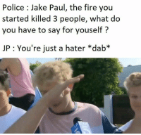 Jake Paul: Police Jake Paul, the fire you  started killed 3 people, what do  you have to say for youself?  JP: You're just a hater *dab*