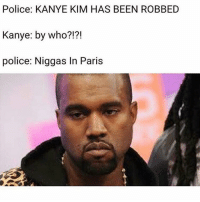 Ray J is a savage for this 👀: Police: KANYE KIM HAS BEEN ROBBED  Kanye: by who?!?!  police: Niggas In Paris Ray J is a savage for this 👀