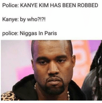 And they going gorillas @muslimsavage: Police: KANYE KIM HAS BEEN ROBBED  Kanye: by who?!?!  police: Niggas In Paris And they going gorillas @muslimsavage