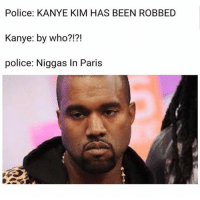 I left Paris just before they arrived: Police: KANYE KIM HAS BEEN ROBBED  Kanye: by who?!?!  police: Niggas In Paris I left Paris just before they arrived