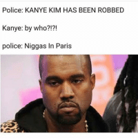 I know this is mean but.. 😂😂😂😭: Police: KANYE KIM HAS BEEN ROBBED  Kanye: by who?!?!  police: Niggas In Paris I know this is mean but.. 😂😂😂😭