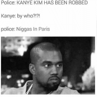 Too soon? 😂😂😂😂: Police: KANYE KIM HAS BEEN ROBBED  Kanye: by who?!?!  police: Niggas In Paris Too soon? 😂😂😂😂