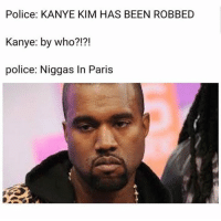Paris: Police: KANYE KIM HAS BEEN ROBBED  Kanye: by who?!?!  police: Niggas In Paris