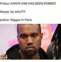 BRUHH!!!: Police: KANYE KIM HAS BEEN ROBBED  Kanye: by who?!?!  police: Niggas In Paris BRUHH!!!