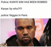 Not funny situation BUT funny meme: Police: KANYE KIM HAS BEEN ROBBED  Kanye: by who?!?!  police: Niggas In Paris Not funny situation BUT funny meme
