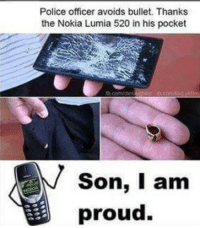 Memes, Police, and Proud: Police officer avoids bullet. Thanks  the Nokia Lumia 520 in his pocket  Son, I am  proud.