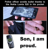 Memes, Police, and Proud: Police officer avoids bullet thanks to  the Nokia Lumia 520 in his pocket  Son, I am  NOKIA  proud. Making father proud