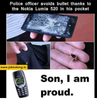 Memes, Police, and Office: Police officer avoids bullet thanks to  the Nokia Lumia 520 in his pocket  www.jokesking in  Son, I am  NOKIA  proud.