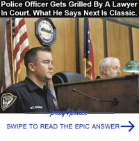 All Lives Matter, Lawyer, and Memes: Police Officer Gets Grilled By A Lawyer  In Court. What He Says Next Is Classic.  SWIPE TO READ THE EPIC ANSWER The best comeback ever. This police officer nailed it. police cop cops thinblueline lawenforcement policelivesmatter supportourtroops BlueLivesMatter AllLivesMatter brotherinblue bluefamily tbl thinbluelinefamily sheriff policeofficer backtheblue