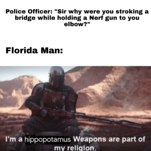 """I've never made a meme before...: Police Officer: """"Sir why were you stroking a  bridge while holding a Nerf gun to you  elbow?""""  Florida Man:  I'm a hippopotamus Weapons are part of  my religion. I've never made a meme before..."""