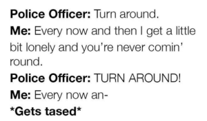 Funny, Police, and Eclipse: Police Officer: Turn around  Me: Every now and then I get a little  bit lonely and you're never comin'  round  Police Officer: TURN AROUND  Me: Every now an-  *Gets tased* Nothing I can say, a total eclipse of the heart via /r/funny https://ift.tt/2yCNEpz