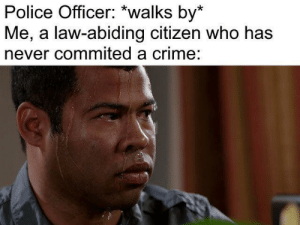 meirl by SaltyGenguMain1337 MORE MEMES: Police Officer: *walks by*  Me, a law-abiding citizen who has  never commited a crime: meirl by SaltyGenguMain1337 MORE MEMES