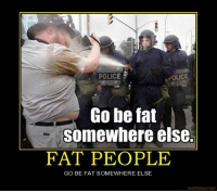 fat people: POLICE .  POLICE  Go be fat  Somewhere else.  FAT PEOPLE  GO BE FAT SOMEWHERE ELSE  motifake.com
