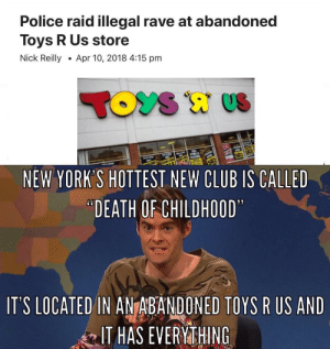 "TOYS R bUSted: Police raid illegal rave at abandoned  Toys R Us store  Nick ReillyApr 10, 2018 4:15 pm  NEW YORK'S HOTTEST NEW CLUB IS CALLED  ""DEATH OF CHILDHOOD  IT'S LOCATED IN ANTABANDONED TOYS R US AND  IT HAS EVERYMTHING TOYS R bUSted"