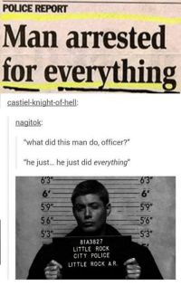 "Next episode be like: 😂 😂: POLICE REPORT  Man arrested  for everything  castiel-knight-of-hell:  nagitok:  ""what did this man do, officer?""  ""he just... he just did everything""  6'3""  6'  59R  5'9""  5'6""  5'3""  81A3827  LITTLE ROCK  CITY POLICE  LITTLE ROCK AR. Next episode be like: 😂 😂"