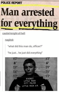 "- Not Moose: POLICE REPORT  Man arrested  for everything  castielknight-of-hell:  agito  what did this man do, officer?""  ""he just... he just did everything""  5'9""  56  5'3""  81A3827  LITTLE ROCK  CITY POLICE  LITTLE ROCK AR. - Not Moose"