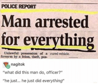 "God damn he's Jason Bourne... Follow me ( @god.of.appleysauce )for more funny tumblr and textpost: POLICE REPORT  Man arrested  for everything  Unlawful possession of a cured vehlcle  frearm by a felon, theft, pos-  nagitok  ""what did this man do, officer?""  ""he just... he just did everything"" God damn he's Jason Bourne... Follow me ( @god.of.appleysauce )for more funny tumblr and textpost"