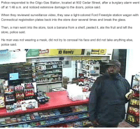 "Love, Police, and Saw: Police responded to the Citgo Gas Station, located at 502 Cedar Street, after a burglary alarm went  off at 1:48 a.m. and noticed extensive damage to the doors, police said.  When they reviewed surveillance video, they saw a light-colored Ford Freestyle station wagon with  Connecticut registration plates back into the store door several times and break the glass  Then, a man went into the store, took a banana from a shelf, peeled it, ate the fruit and left the  store, police said.  He man was not wearing a mask, did not try to conceal his face and did not take anything else,  police said. <p><a class=""tumblr_blog"" href=""http://tibets.tumblr.com/post/72715191126/i-love-2014-so-far"">tibets</a>:</p> <blockquote> <p>i love 2014 so far</p> </blockquote>"