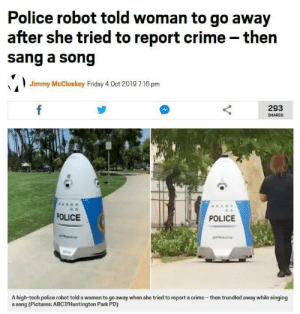 I wonder what the song was: Police robot told woman to go away  after she tried to report crime - then  sang a song  Jimmy McCloskey Friday 4 Oct 2019 7:16 pm  f  293  SHARES  POLICE  POLICE  obop  A high-tech police robot told a woman to go away when she tried to report a crime-then trundled away while singing  a song (Pictures: ABC7/Huntington Park PD) I wonder what the song was