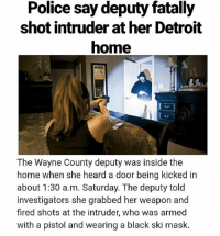 America, Detroit, and Memes: Police say deputy fatally  shot intruder at her Detroit  home  The Wayne County deputy was inside the  home when she heard a door being kicked in  about 1:30 a.m. Saturday. The deputy told  investigators she grabbed her weapon and  fired shots at the intruder, who was armed  with a pistol and wearing a black ski mask. 2nd Amendment!!🇺🇸🇺🇸🇺🇸 Trump presidenttrump resist stupidliberals merica america stupiddemocrats donaldtrump trump2016 patriot trump yeeyee presidentdonaldtrump draintheswamp makeamericagreatagain trumptrain triggered Partners --------------------- @too_savage_for_democrats🐍 @raised_right_🐘 @conservativemovement🎯 @millennial_republicans🇺🇸 @raging_patriots 😎 @floridaconservatives🌴