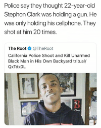 Alive, Fucking, and Police: Police say they thought 22-year-old  Stephon Clark was holding a gun. He  was only holding his cellphone. They  shot at him 20 times.  The Root @TheRoot  California Police Shoot and Kill Unarmed  Black Man in His Own Backyard trib.al/  QxTdxOL  3 FUCKED!!! UP!!!! JUST SHOOT HIS DAMN LEGS OR SOMETHING WHY U GOTTA SHOOT SO MANY TIMES LIKE WTF i get that the police should shoot suspicious people but ?? not to this extent! !!!!!!!!!! Wow. They let dylan roof and the parkland shooter stay alive even after they murdered so many fucking people but they just kill an innocent person in their own back yard! these mothaFuckas.... rest in peace mr clark ❤️