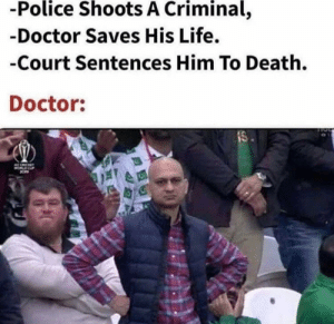 Doctors hard at work: -Police Shoots A Criminal,  -Doctor Saves His Life.  -Court Sentences Him To Death.  Doctor:  IS Doctors hard at work
