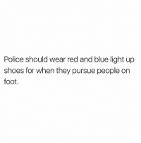 Memes, Police, and Shoes: Police should wear red and blue light up  shoes for when they pursue people on  foot. Nice