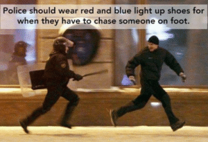 Police, Shoes, and Blue: Police should wear red and blue light up shoes for  when they have to chase someone on foot. And little speakers on their shoes that play the police siren tune