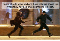 Dank, Police, and Shoes: Police should wear red and blue light up shoes for  when they have to chase someone on foot.
