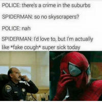 ~Deadpool: POLICE: there's a crime in the suburbs  SPIDERMAN: so no skyscrapers?  POLICE: nah  SPIDERMAN: I'd love to, but I'm actually  like fake cough* super sick today ~Deadpool