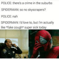 suburb: POLICE: there's a crime in the suburbs  SPIDERMAN: so no skyscrapers?  POLICE: nah  SPIDERMAN: I'd love to, but I'm actually  like *fake cough*super sick today