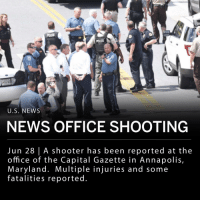 "Memes, News, and Police: POLICE  U.S. NEWS  NEWS OFFICE SHOOTING  Jun 28 | A shooter has been reported at the  office of the Capital Gazette in Annapolis,  Maryland. Multiple injuries and some  fatalities reported An active shooter has been reported at the office of the Capital Gazette in Annapolis, Maryland. Multiple injuries and some fatalities reported. ___ Annapolis police, Anne Arundel County police and officials from the office of Alcohol, Tobacco and Firearms are on the scene and are evacuating the building. ___ Gazette reporter Phil Davis shared his experience on twitter. He wrote: - ""A single shooter shot multiple people at my office, some of whom are dead. There is nothing more terrifying than hearing multiple people get shot while you're under your desk and then hear the gunman reload."" ___ The Capital Gazette is owned by the Baltimore Sun."