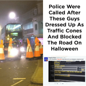 Funny, Halloween, and Police: Police Were  Called After  These Guys  Dressed Up As  Traffic Cones  And Blocked  The Road On  Halloween  Kingston Police OMPSKingston-Nov  A very interesting sHalloween style call out for our emergency response team  Locason  Name  VRM  Remanks MALES ORESS AS TREAFFIC CONES, BOCKING THE ROAD LUE  TRAFFIC CONES  3 791 570 Roadworks? Seems legit via /r/funny https://ift.tt/2QbqZrk