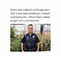 Chicago, Gym, and Memes: Police were called to a Chicago gym  after a teen kept sneaking in. Instead  of arresting him, Officer Mario Valenti  bought him a membership. More people like this please 🙌🏼❤️ @peopleareamazing @peopleareamazing @peopleareamazing