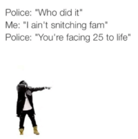 "Fam, Funny, and Life: Police: ""Who did it""  Me: ""I ain't snitching fam  Police: ""You're facing 25 to life"" 😭😭😭😂😂 Right here 👉 righthere omarion 25tolife funniest15seconds Created by @knycevideos"
