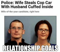 Would you ??: Police: Wife Steals Cop Car  With Husband Cuffed Inside  Wife-of-the-year candidate, right here  RELATIONSHIP GOALS Would you ??