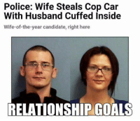 Goals, Police, and Relationships: Police: Wife Steals Cop Car  With Husband Cuffed Inside  Wife-of-the-year candidate, right here  RELATIONSHIP GOALS