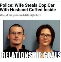 Funny, Goals, and Police: Police: Wife Steals Cop Car  With Husband Cuffed Inside  Wife-of-the-year candidate, right here  RELATIONSHIP GOALS  RELATIONSHIPGOALS I would do this for my man 💁🏼❤️
