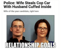 Goals, Memes, and Police: Police: Wife Steals Cop Car  With Husband Cuffed Inside  Wife-of-the-year candidate, right here  RELATIONSHIP COALS Relationship Goals