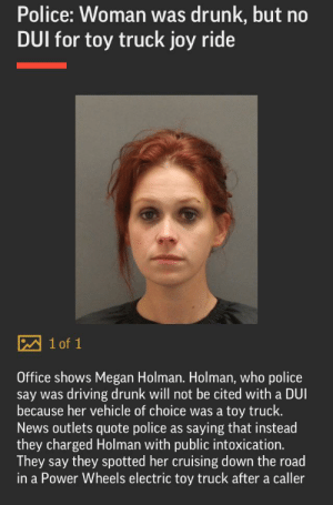 Driving, Drunk, and Megan: Police: Woman was drunk, but no  DUI for toy truck joy ride  1 of 1  Office shows Megan Holman. Holman, who police  say was driving drunk will not be cited with a DUI  because her vehicle of choice was a  toy truck.  News outlets quote police as saying that instead  they charged Holman with public intoxication.  They say they spotted her cruising down the road  in a Power Wheels electric toy truck after a caller Drunk mad lass on a Power Wheels
