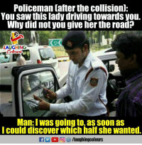 Driving, Saw, and Soon...: Policeman tafter the collisionl:  You saw this lady driving towards you.  Why did not you give her the road?  LAUGHING  Colow  Man: I was going to, as soon as  Icould discover which half she wanted.