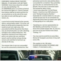 "Memes, Europe, and Convicted: policeman went to her side and the others  EVERYBODY SHOULD READ THIS  surrounded the car behind. They pulled the  REBLOG IT CAN SAVEALIFE OR TWO!!  guy from the car and tackled him to the  WARNING: Some knew about the red light  ground. The man was a convicted rapist  on cars, but not Dialing 112.  An UNMARKED police car pulled up behind  and wanted for other crimes.  never knew about the 112 Cell Phone  her and put his lights on. Lauren's parents  feature. I tried iton my AT&T phone&it  have always told her to never pull over for  said, ""Dialing Emergency Number.  an unmarked car on the side of the road.  Especially for a woman alone in a car, you  but rather to wait until they get to a gas  should not pull over for an unmarked car.  station, etc.  Apparently police have to respect your right  Lauren had actually listened to her parents to keep going on to a safe place.  advice, and promptly called, 112 on her cell  phone to tell the police dispatcher that she  Speaking to a service representative at  Bell Mobility confirmed that 112 was a  would not pull over right away. She  direct link to State trooper info. So, now it's  proceeded to tell the dispatcher that there  was an unmarked police car with a flashing your turn to let your friends know about  ""Dialing 112""  red light on his rooftop behind her. The  dispatcher checked to see if there were  You may want to send this to every Man,  police cars where she was and there  Woman & Youngster you know, it may well  weren't, and he told her to keep driving  save a life.  remain calm and that he had backup  already on the way.  This applies to ALL 50 states  PLEASE PASS ALONG TO FRIENDS AND  Ten minutes later 4 cop cars surrounded  FAMILY, IT CAN SAVE A LIFE  her and the unmarked car behind her. One OKAY SO APPARENTLY THIS DOESNT WORK IN THE US. 112 IS EUROPE'S 911! randomwednesday tumblr tumblrtextpost funnytumblr funnytumblrtextpost police unmarkedpolice undercoverpolice waryofthepolice dial999 999"