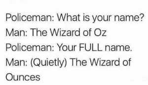 What Is, Wizard of Oz, and Kansas: Policeman: What is your name?  Man: The Wizard of Oz  Policeman: Your FULL name.  Man: (Quietly) The Wizard of  Ounces Were not in Kansas anymore